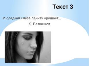 Текст 3 И сладкая слеза ланиту орошает... К. Батюшков