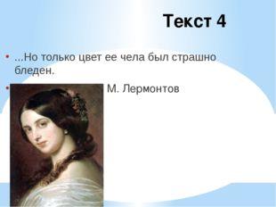 Текст 4 ...Но только цвет ее чела был страшно бледен. М. Лермонтов