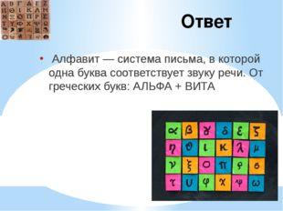 Ответ Алфавит — система письма, в которой одна буква соответствует звуку речи