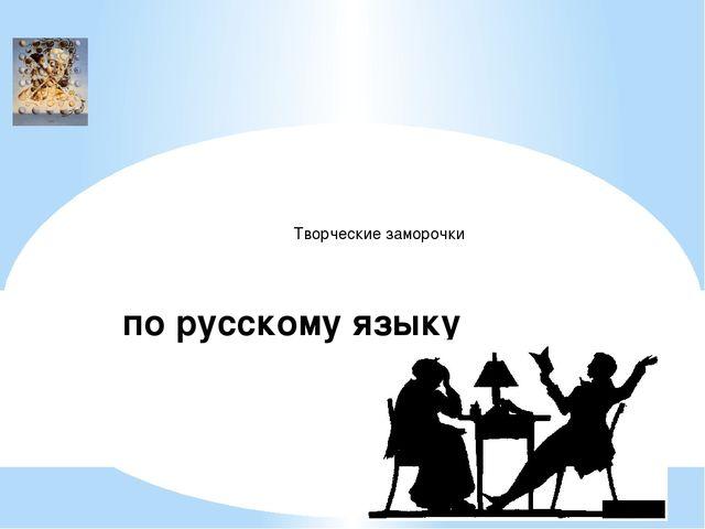 по русскому языку Творческие заморочки