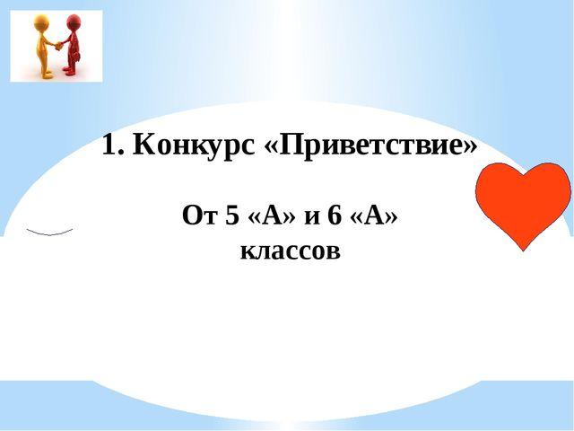1. Конкурс «Приветствие» От 5 «А» и 6 «А» классов