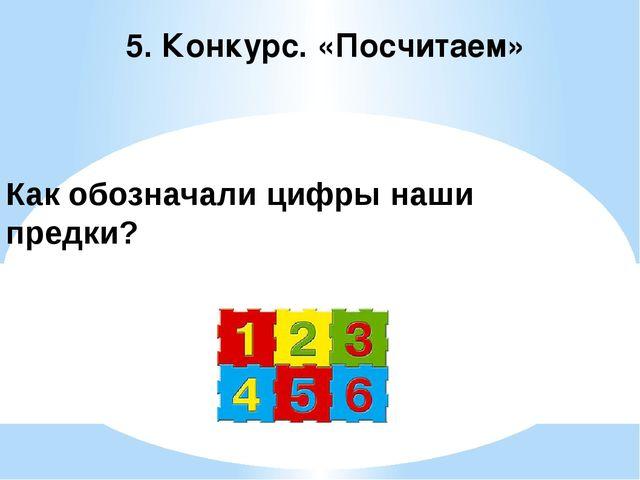 5. Конкурс. «Посчитаем» Как обозначали цифры наши предки?