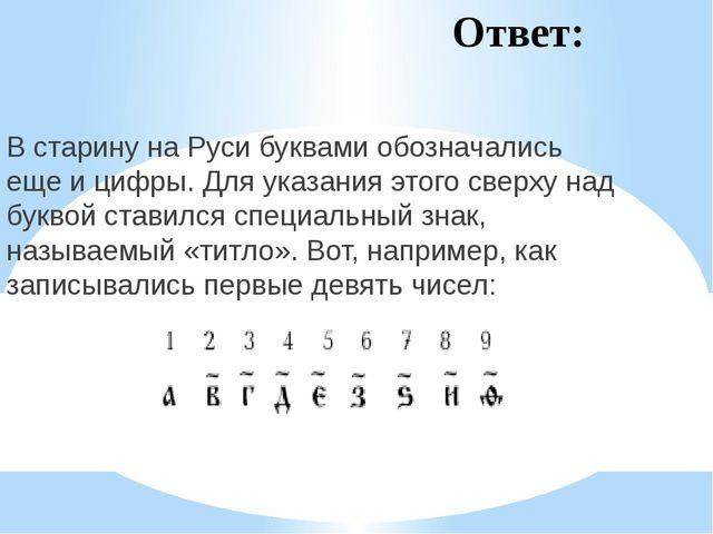 Ответ: В старину на Руси буквами обозначались еще и цифры. Для указания этого...