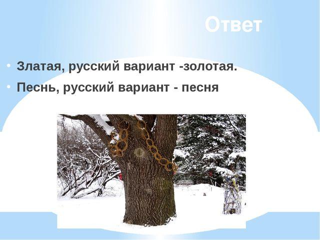 Ответ Златая, русский вариант -золотая. Песнь, русский вариант - песня