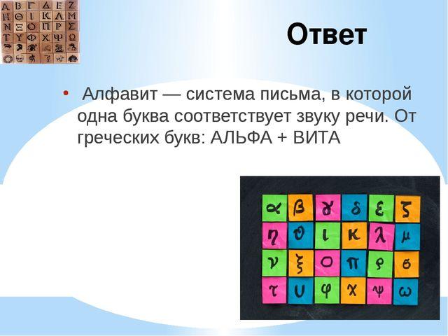 Ответ Алфавит — система письма, в которой одна буква соответствует звуку речи...
