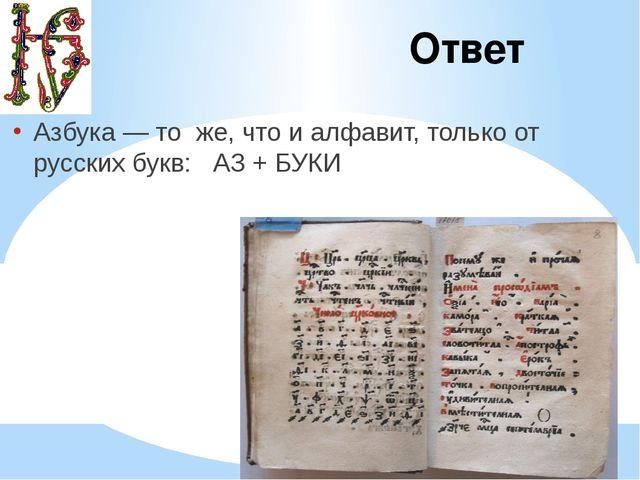 Ответ Азбука — то же, что и алфавит, только от русских букв: АЗ + БУКИ