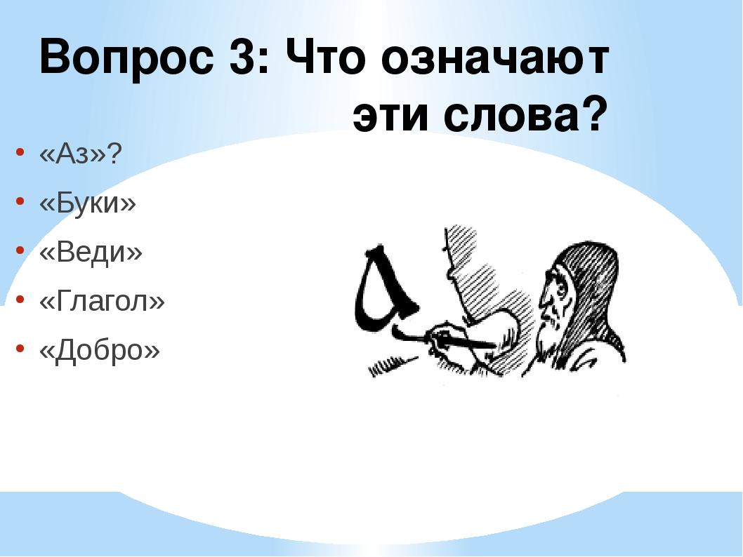 Вопрос 3: Что означают эти слова? «Аз»? «Буки» «Веди» «Глагол» «Добро»