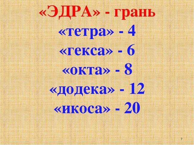 «ЭДРА» - грань «тетра» - 4 «гекса» - 6 «окта» - 8 «додека» - 12 «икоса» - 20...