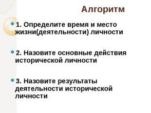 Алгоритм 1. Определите время и место жизни(деятельности) личности 2. Назовит