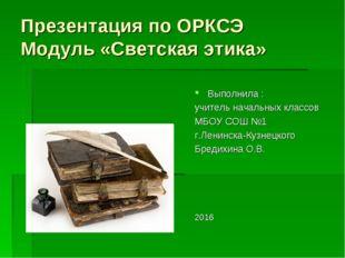 Презентация по ОРКСЭ Модуль «Светская этика» Выполнила : учитель начальных кл