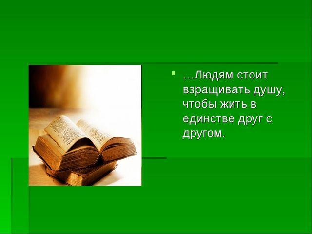 …Людям стоит взращивать душу, чтобы жить в единстве друг с другом.