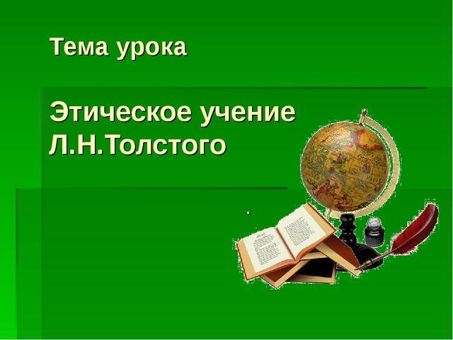 Тема урока Этическое учение Л.Н.Толстого .