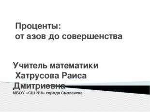 Проценты: от азов до совершенства Учитель математики Хатрусова Раиса Дмитриев
