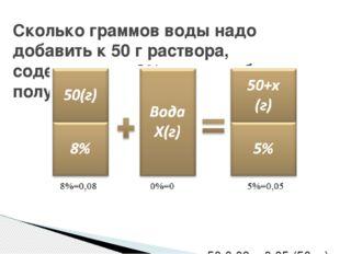Уравнение: 50·0,08 = 0,05·(50+x), х = 30. Ответ: 30 г Сколько граммов во