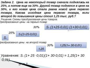 Решение. Схемы преобразования цены товаров: Уравнение: S0 (1+ 25 ·0,01)(1+ 30