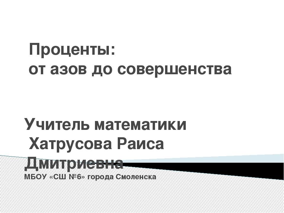 Проценты: от азов до совершенства Учитель математики Хатрусова Раиса Дмитриев...