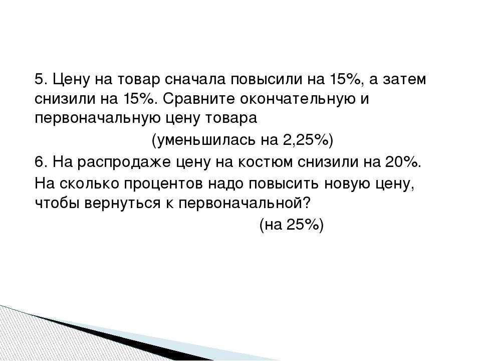 5. Цену на товар сначала повысили на 15%, а затем снизили на 15%. Сравните о...