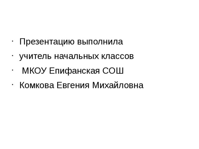 Презентацию выполнила учитель начальных классов МКОУ Епифанская СОШ Комкова...