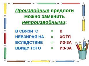 Производные предлоги можно заменить непроизводными: В СВЯЗИ С=К НЕВЗИРАЯ Н