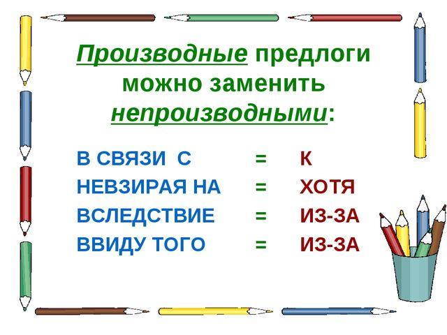 Производные предлоги можно заменить непроизводными: В СВЯЗИ С=К НЕВЗИРАЯ Н...