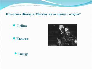 Кто отвез Женю в Москву на встречу с отцом? Гейка Квакин Тимур Межрегиональн