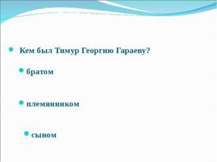 Кем был Тимур Георгию Гараеву? братом племянником сыном Межрегиональный кон