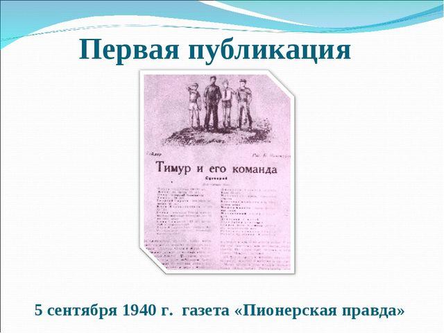 Первая публикация 5 сентября 1940 г. газета «Пионерская правда» Межрегиональн...