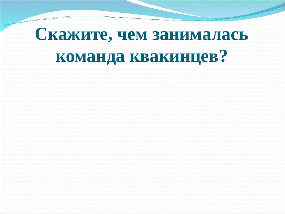 """Скажите, чем занималась команда квакинцев? Межрегиональный конкурс """"Науки юно..."""