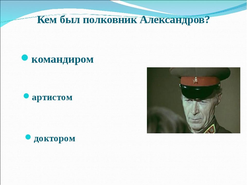 Кем был полковник Александров? командиром артистом доктором Межрегиональный к...