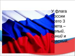 У флага России всего 3 цвета – белый, синий и красный.
