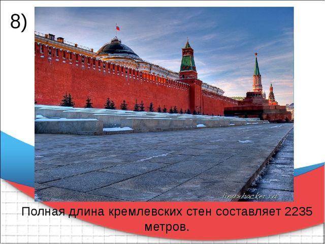 Полная длина кремлевских стен составляет 2235 метров. 8)