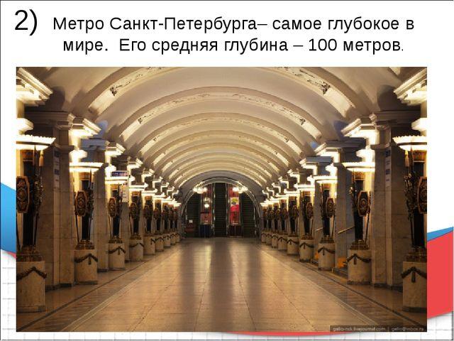 Метро Санкт-Петербурга– самое глубокое в мире. Его средняя глубина – 100 мет...