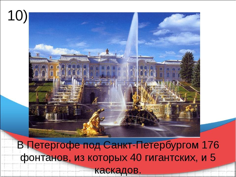 В Петергофе под Санкт-Петербургом 176 фонтанов, из которых 40 гигантских, и 5...