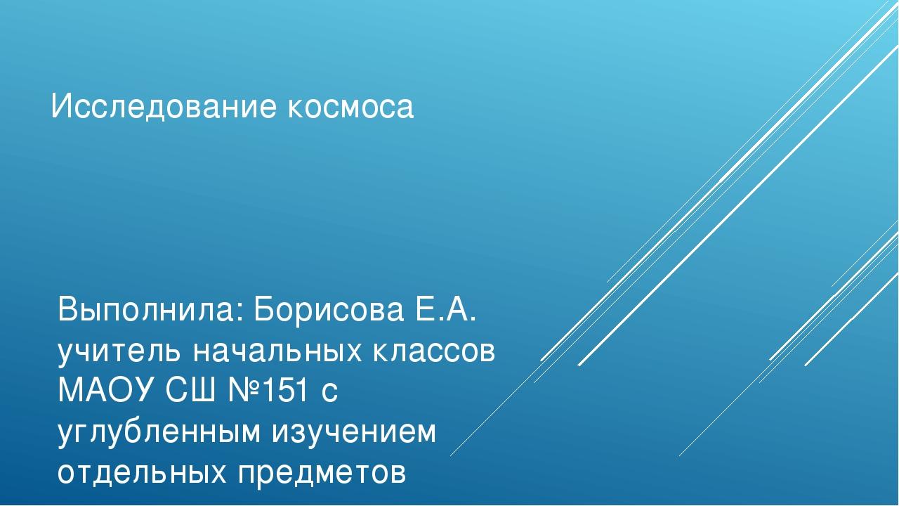 Исследование космоса Выполнила: Борисова Е.А. учитель начальных классов МАОУ...