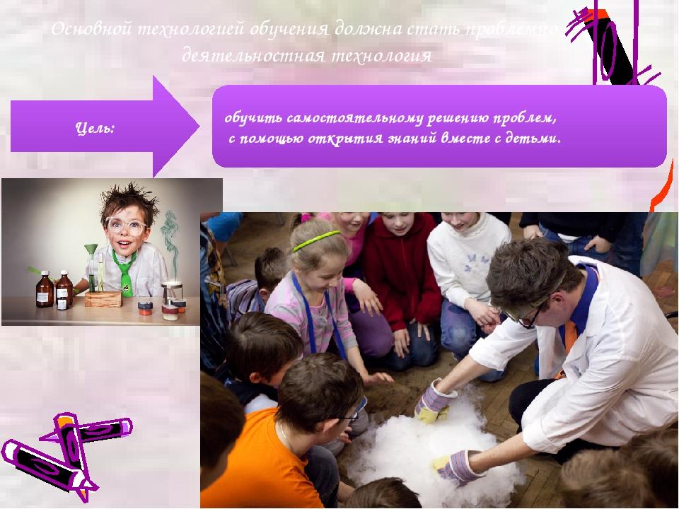 Основной технологией обучения должна стать проблемно-деятельностная технологи...