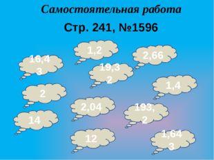 Самостоятельная работа Стр. 241, №1596 16,43 2,04 1,2 2 19,32 2,66 1,4 193,2