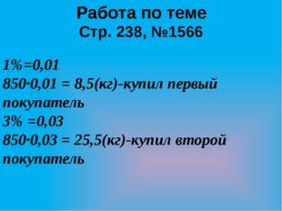 Работа по теме Стр. 238, №1566 1%=0,01 850·0,01 = 8,5(кг)-купил первый покупа