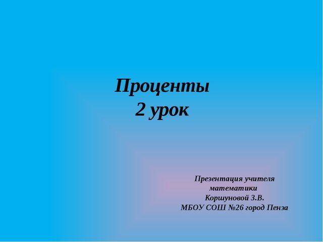 Проценты 2 урок Презентация учителя математики Коршуновой З.В. МБОУ СОШ №26 г...