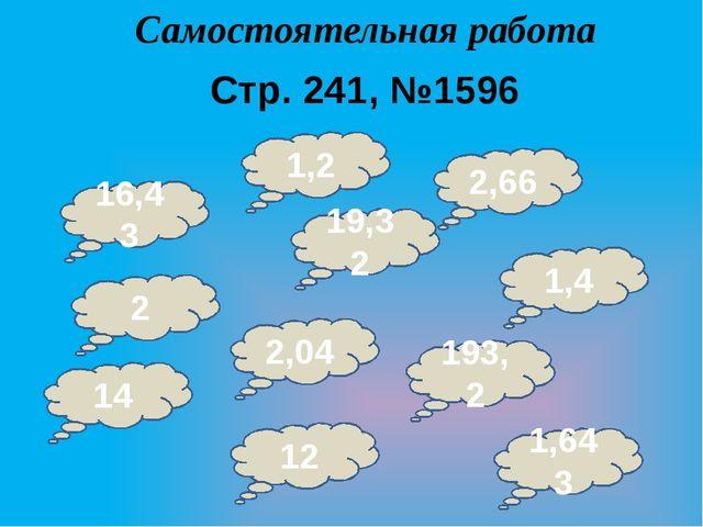 Самостоятельная работа Стр. 241, №1596 16,43 2,04 1,2 2 19,32 2,66 1,4 193,2...