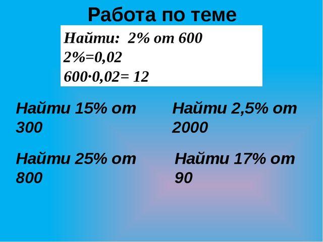 Работа по теме Найти: 2% от 600 2%=0,02 600·0,02= 12 Найти 15% от 300 Найти 2...