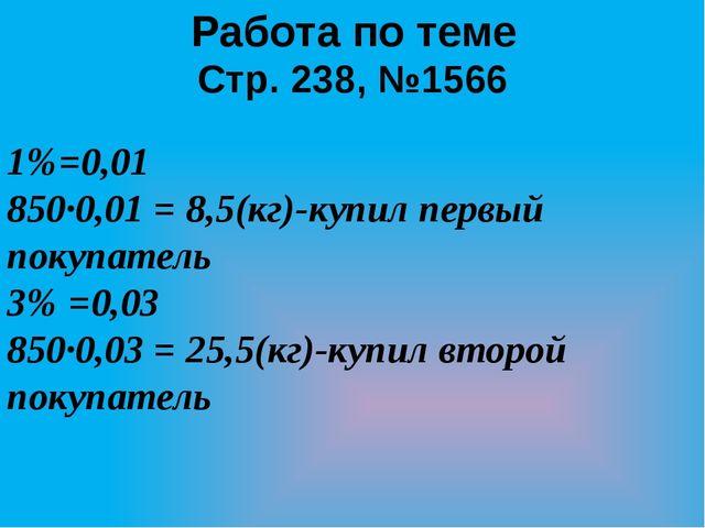 Работа по теме Стр. 238, №1566 1%=0,01 850·0,01 = 8,5(кг)-купил первый покупа...