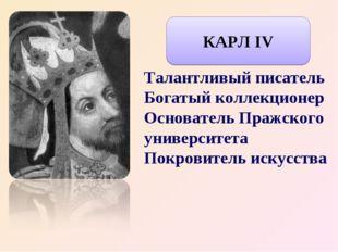 Талантливый писатель Богатый коллекционер Основатель Пражского университета П