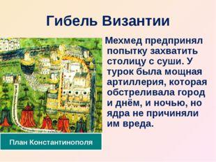 Гибель Византии Мехмед предпринял попытку захватить столицу с суши. У турок б