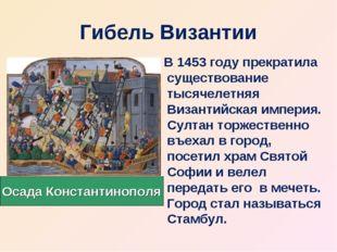 Гибель Византии В 1453 году прекратила существование тысячелетняя Византийска