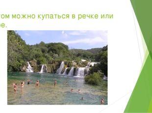 Летом можно купаться в речке или море.