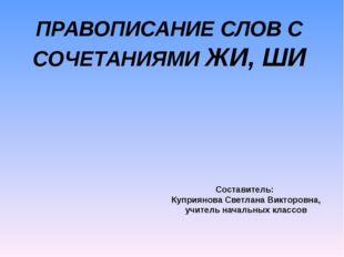 ПРАВОПИСАНИЕ СЛОВ С СОЧЕТАНИЯМИ ЖИ, ШИ Составитель: Куприянова Светлана Викто