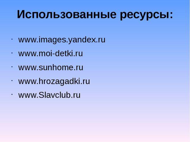Использованные ресурсы: www.images.yandex.ru www.moi-detki.ru www.sunhome.ru...