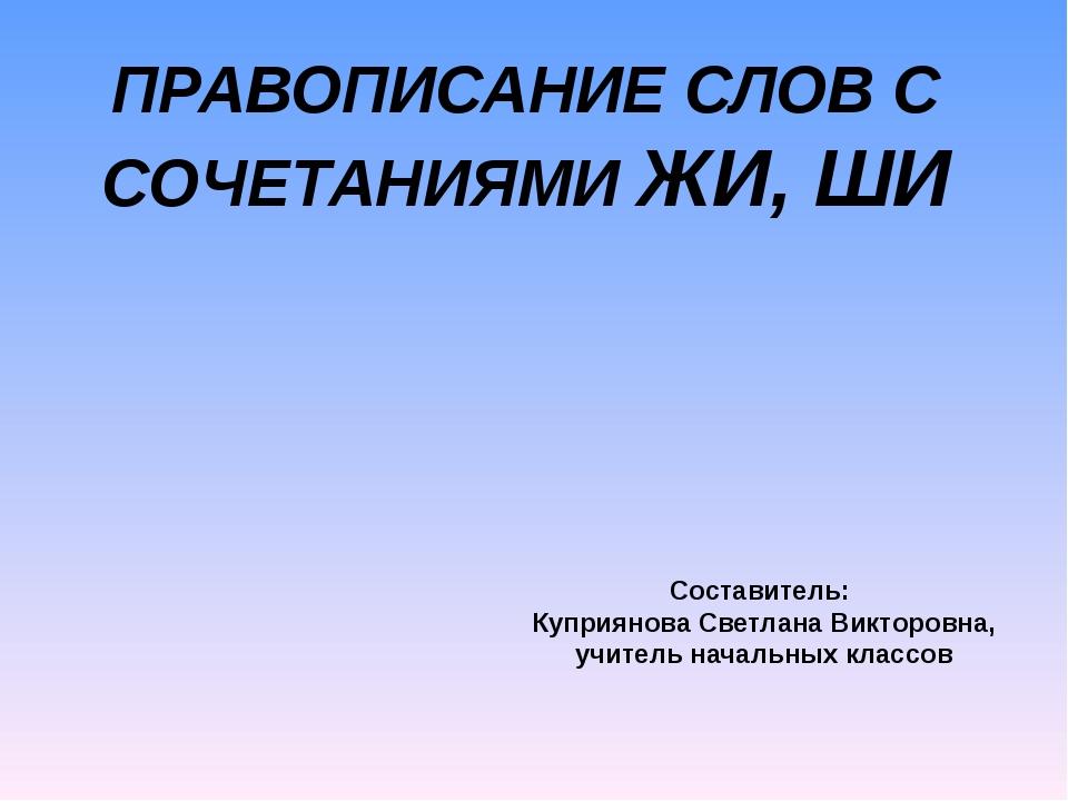 ПРАВОПИСАНИЕ СЛОВ С СОЧЕТАНИЯМИ ЖИ, ШИ Составитель: Куприянова Светлана Викто...