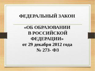 ФЕДЕРАЛЬНЫЙ ЗАКОН «ОБ ОБРАЗОВАНИИ В РОССИЙСКОЙ ФЕДЕРАЦИИ» от 29 декабря 2012