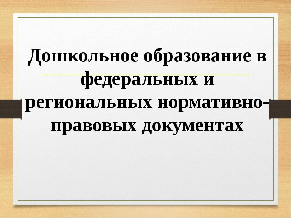 Дошкольное образование в федеральных и региональных нормативно-правовых докум...